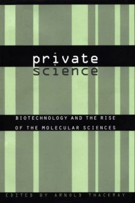 Private Science: Biotechnology and the Rise of the Molecular Sciences