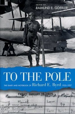 To the Pole: the Diary and Notebook of Richard E Byrd, 1925-1927