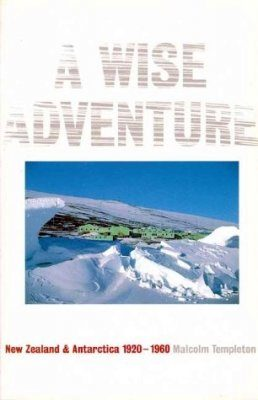 A Wise Adventure: New Zealand and the Antartic 1923-1960