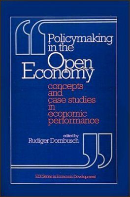 Policy Making in the Open Economy: Concepts and Case Studies in Economic Performance