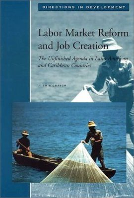 Labor Market Reform and Job Creation: The Unfinished Agenda in Latin Ame rica and Caribbean Countries