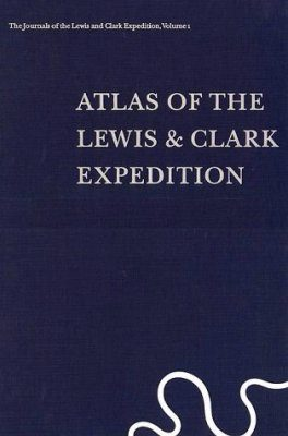 The Journals of the Lewis and Clark Expedition, Volume 1: Atlas of the Lewis and Clark Expedition