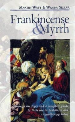 Frankincense and Myrrh: Through the Ages and a Complete Guide to their Use in Herbalism and Aromatherapy Today