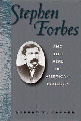 Stephen Forbes and the Rise of American Ecology