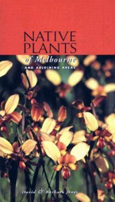 Native Plants of Melbourne and Adjoining Areas: A Field Guide