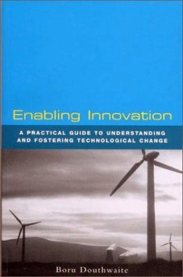 Enabling Innovation: A Practical Guide to Understanding and Fostering Technological Change