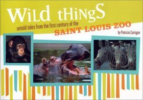Wild Things: Untold Tales form the First Century of the Saint Louis Zoo