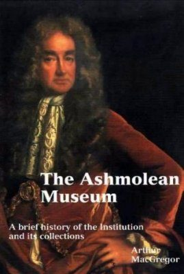Ashmolean Museum: A History of the Museum and its Collections