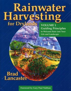 Rainwater Harvesting for Drylands, Volume 1: Guiding Principles to Welcome Rain into Your Life and Landscape