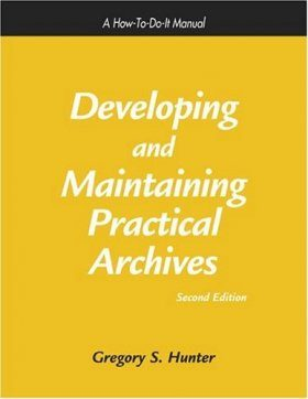 Developing and Maintaining Practical Archives: A How-To-Do-It Manual
