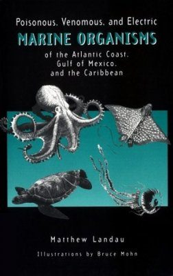 Poisonous, Venomous and Electric Marine Organisms of the Atlantic Coast, Gulf of Mexico and the Caribbean