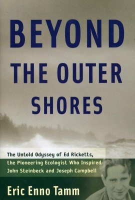 Beyond the Outer Shores: The Untold Odyssey of Ed Ricketts, the Pioneering Ecologist who Inspired John Steinbeck and Joseph Campbell
