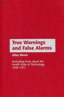True Warnings and False Alarms: Evaluating Fears about Health Risks of Technology, 1948-1971