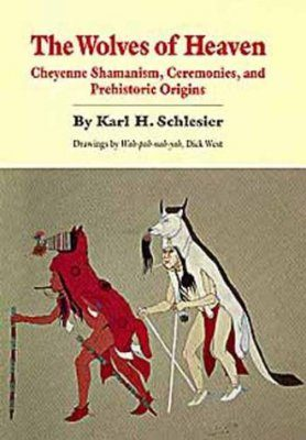 The Wolves of Heaven: Cheyenne Shamanism, Ceremonies and Prehistoric Origins