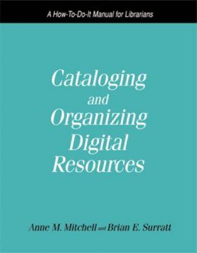 Cataloging and Organizing Digital Resources: A How-to-do-it Manual for Librarians