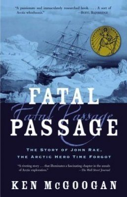 Fatal Passage: The True Story of John Rae, the Artic Hero Time Forgot