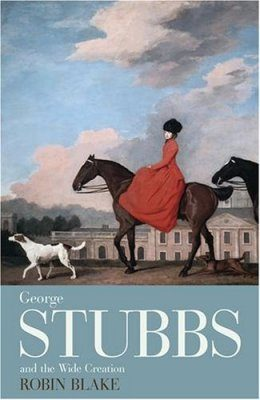 George Stubbs and the Wide Creation: Animals, People and Places in the Life of George Stubbs, 1724-1806