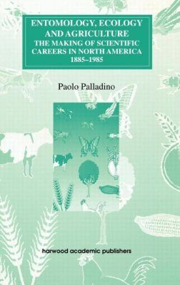 Entomology, Ecology and Agriculture: The Making of Scientific Careers in North America, 1885-1985