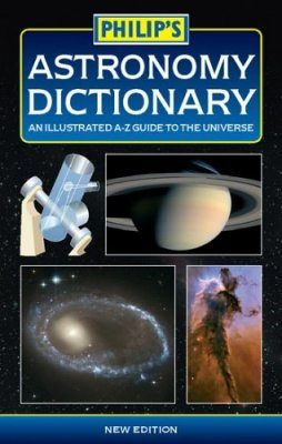 Philip's Astronomy Dictionary: An Illustrated A-Z Guide to the Universe