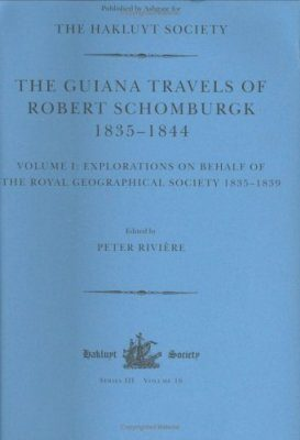 The Guiana Travels of Robert Schomburgk 1835-1844, Volume 1: Explorations on Behalf of the Royal Geographical Society, 1835-1839