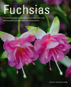 Fuchsias: A Practical Guide to Cultivating Fuchsias, with Over 500 Beautiful Photographs and Illustrations