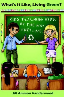 What's It Like Living Green?: Kids Teaching Kids, by the Way They Live