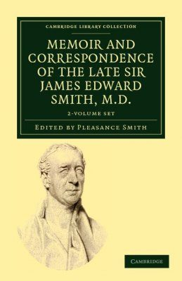 Memoir and Correspondence of the Late Sir James Edward Smith, M.D. (2-Volume Set)