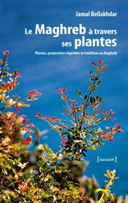 Le Maghreb à Travers ses Plantes: Plantes, Productions Végétales et Traditions au Maghreb [The Maghreb through its Plants: Plants, Plant Production and Traditions in the Maghreb]