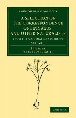 A Selection of the Correspondence of Linnaeus, and Other Naturalists, Volume 1