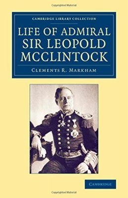 The Life of Admiral Sir Leopold McClintock, K.C.B., D.C.L., L.L.D., F.R.S., V.P.R.G.S.
