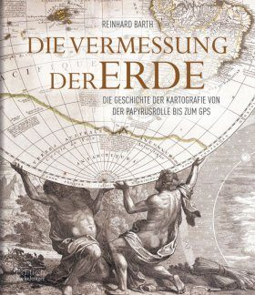 Die Vermessung der Erde: Die Geschichte der Kartografie von der Papyrusrolle bis zum GPS [Measuring the Earth: The History of Cartography from the Papyrus Roll to the GPS]