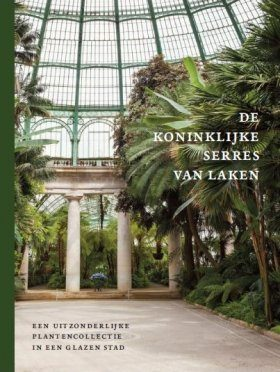 De Koninklijke Serres van Laken [The Royal Greenhouses of Laeken]