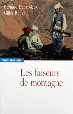 Les Faiseurs de Montagne: Imaginaires Politiques et Territorialités: XVIIIe - XXIe Siècle [The Mountain: A Political History from the Enlightenment to the Present]