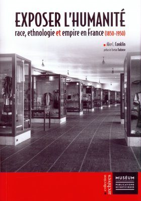 Exposer l'Humanité: Race, Ethnologie et Empire en France (1850-1950) [Exhibiting Humanity: Race, Ethnology and Empire in France (1850-1950)]