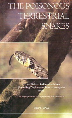 The Poisonous Terrestrial Snakes of our British Indian Dominions (Including Ceylon) and How to Recognize Them with Symptoms of Snake Poisoning and Treatment