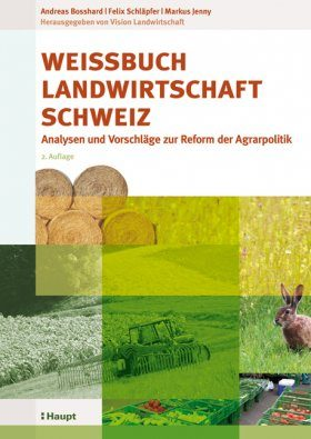 Weissbuch Landwirtschaft Schweiz: Analysen und Vorschläge zur Reform der Agrarpolitik [White Paper on Agriculture in Switzerland: Analysis and Proposals for Agricultural Policy Reform]