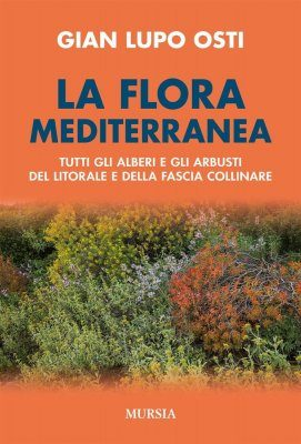La Flora Mediterranea: Tutti Gli Alberi e Tutti Gli Arbusti del Litorale e della Fascia Collinare [The Mediterranean Flora: All the Trees and Shrubs of the Coasts and Hills]