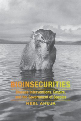 Bioinsecurities: Disease Interventions, Empire, and the Government of Species