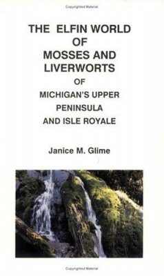 The Elfin World of Mosses and Liverworts of Michigan's Upper Peninsula and Isle Royale