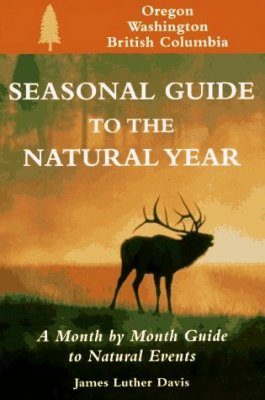 Seasonal Guide to the Natural Year: Oregon, Washington and British Columbia