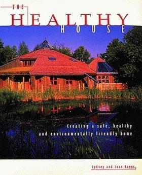 Healthy House: Creating a Safe, Healthy and Environmentally Friendly Home