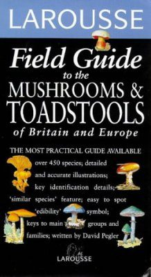 Larousse Field Guide to the Mushrooms of Britain and Europe