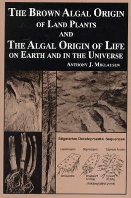 The Brown Algal Origin of Land Plants & the Algal Origin of Life on Earth and in the Universe