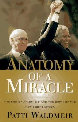 Anatomy of a Miracle: The End of Apartheid & the Birth of the New South Africa