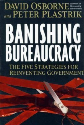 Banishing Bureaucracy: Five Strategies for Reinventing Government