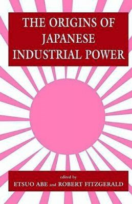 Origins of Japanese Industrial Power: Strategy, Institutions and the Development of Organisational Capability