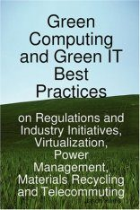 Green Computing and Green IT Best Practices on Regulations and Industry Initiatives, Virtualization, Power Management, Materials Recycling and