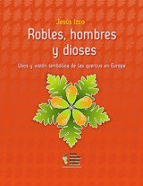 Robles, Hombres y Dioses: Usos y Visión Simbólica de las Quercus en Europa [Oaks, Men and Gods: Uses and Symbolic Views of Quercus in Europe]