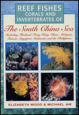 Reef Fishes, Corals and Invertebrates of the South China Sea Including Thailand, Hong Kong, China, Malaysia, Taiwan, Singapore, Indonesia and the Philippines