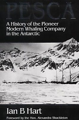 Pesca: A History of the Pioneer Modern Whaling Company in the Antarctic